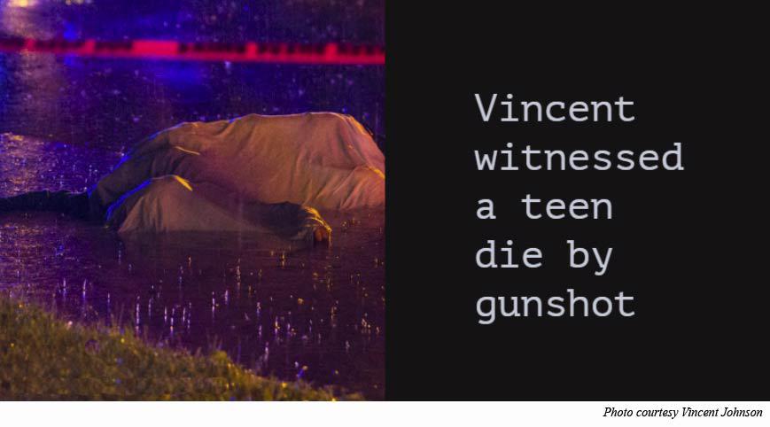 Vincent witnessed a teen die by gunshot
