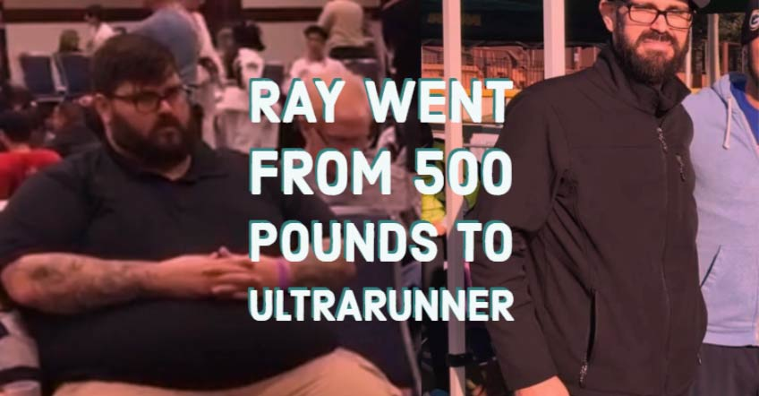 Ray went from 500 pounds to ultrarunner