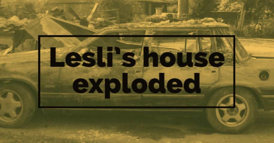 Lesli's house exploded