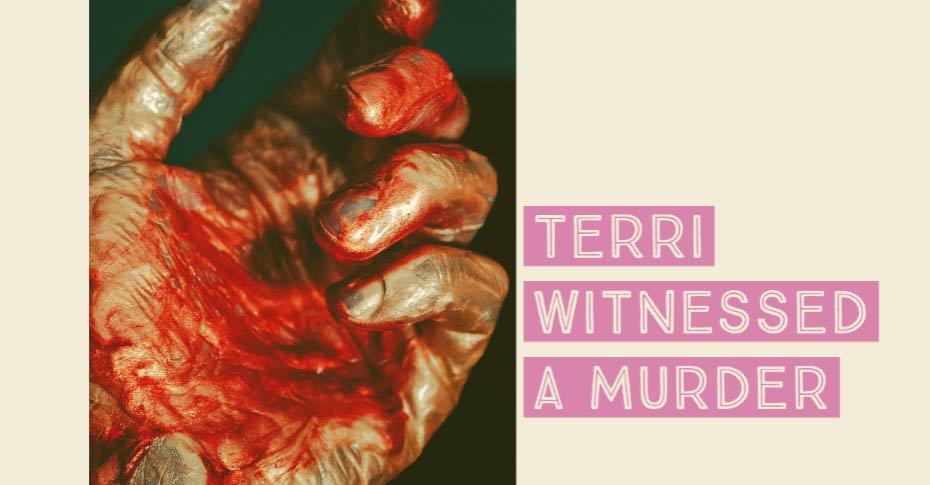Terri witnessed a murder