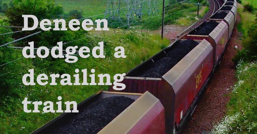 Deneen dodged a derailing train