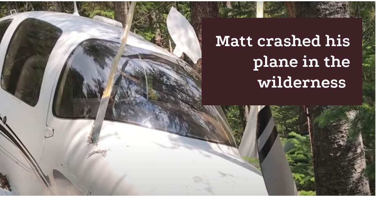 Matt crashed his plane in the wilderness