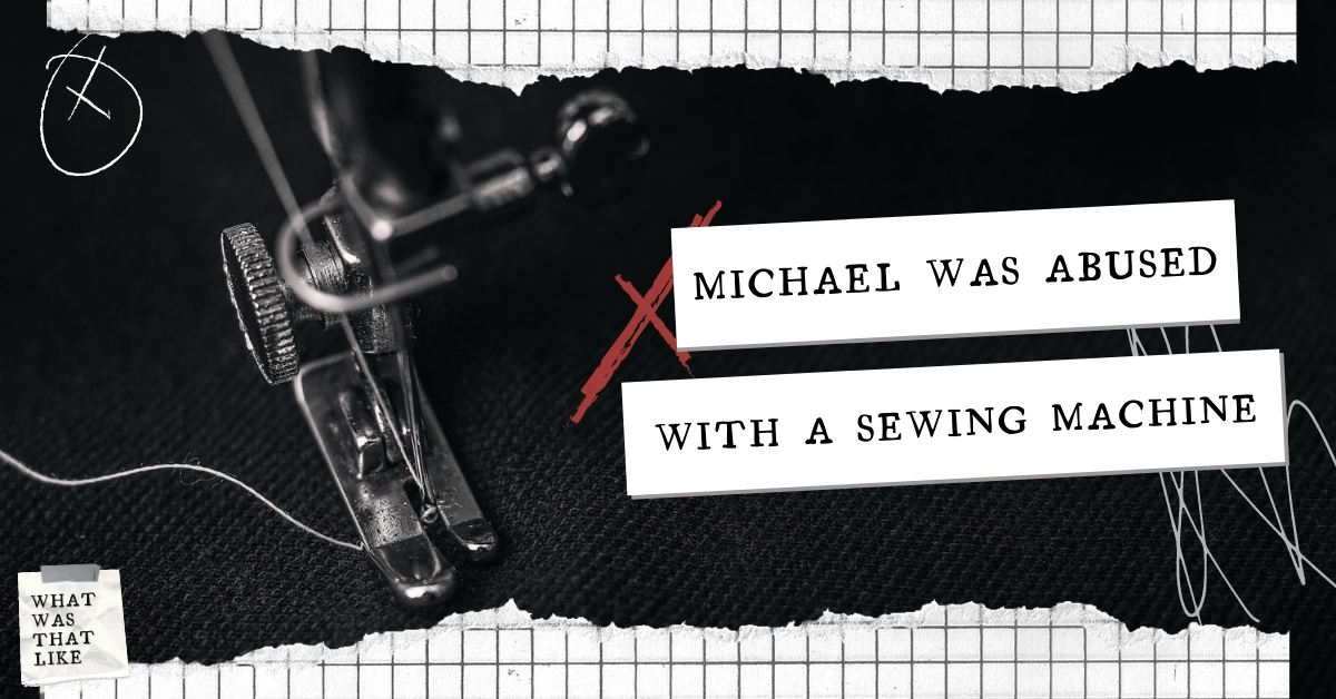 Michael was abused with a sewing machine