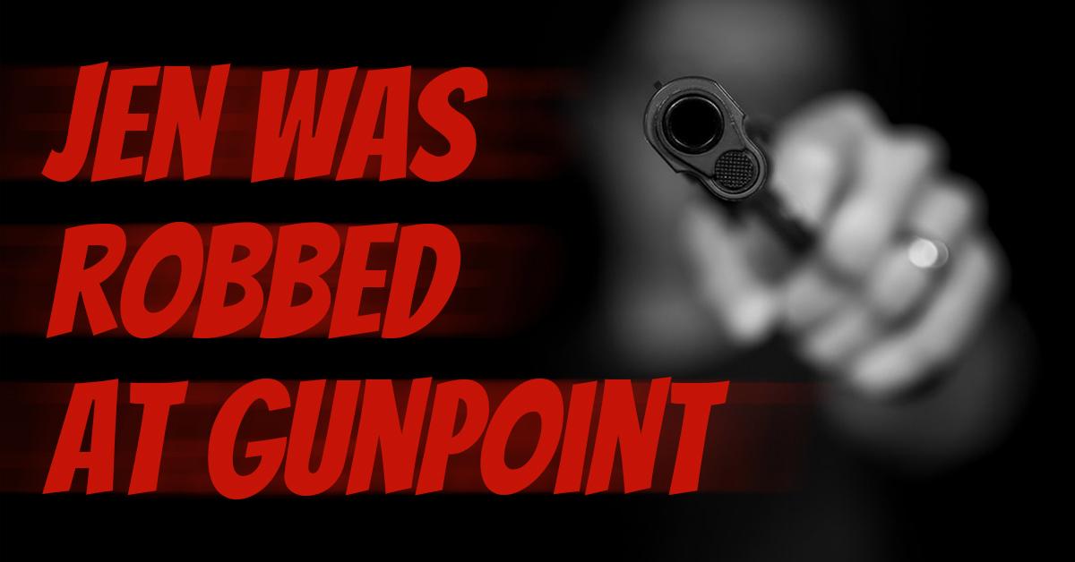 Jen was robbed at gunpoint