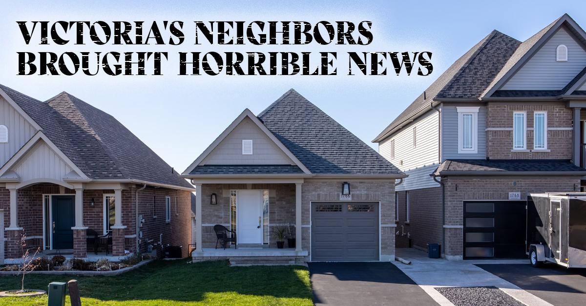 Victoria's neighbors brought horrible news